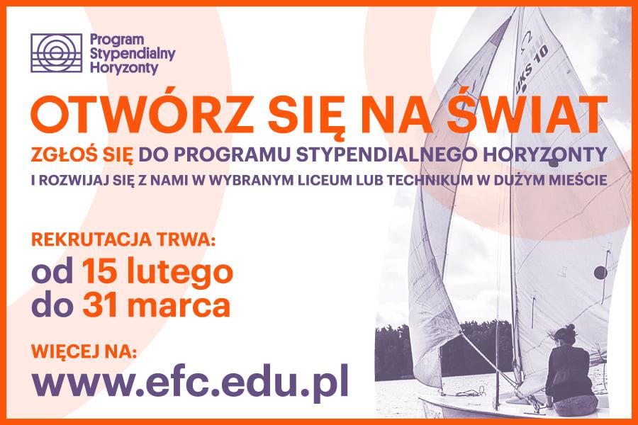 """Plakat ,,Program Stypendialny Horyzonty """"- Otwórz się na świat. Program skierowany jest do uczniów 8 klas mieszkających w miejscowościach do 30 tysięcy, których dochód netto na członka rodziny nie przekracza 1200 zł. Program daje możliwość uczenia się w najlepszych liceach i technikach w Polsce. ,, Otwórz się na świat- zgłoś się do programu stypendialnego horyzonty i rozwijaj się z nami w wybranym liceum lub technikum w Polsce.  Rekrutacja trwa od 15.02 do 30.03. Więcej informacji na www.efc.edu.pl. Na plakacie przedstawione jest zdjęcie żaglówki którą steruje kobieta. W górnym lewym rogu znajduje się fioletowy znak przedstawiający prostokąt w którym jest koło w którym są mniejsze koła, a przekreślone jest to trzema kreskami. Obok napis program stypendialny horyzonty."""