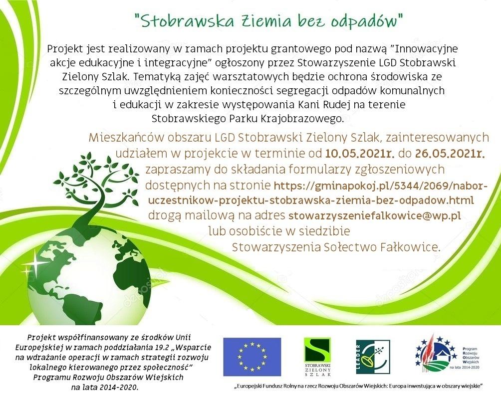 """Plakat informujący o projekcie Stobrawska Ziemia bez Odpadów w ramach projektu ,, Innowacyjne akcje edukacyjne i integracyjne"""" Tematem zajęć jest ochrona środowiska .  ,,Projekt jest realizowany w ramach projektu grantowego pod nazwą ,,Innowacyjne akcje edukacyjne i integracyjne"""" Ogłoszony przez stowarzyszenie LGD Stobrawski Zielony Szlak. Tematyką zajęć warsztatowych będzie ochrona środowiska ze szczególnym uwzględnieniem konieczności segregacji odpadów komunalnych i edukacji w zakresie występowania Kani Rudej na terenie Stobrawskiego Parku Krajobrazowego.  Mieszkańców obszaru LGD Stobrawski Zielony Szlak zainteresowanych udziałem w projekcie w terminie od 10.05.2021- 26.05.2021. Zapraszamy do składania formularzy zgłoszeniowych na stronie Gminy Pokój drogą mailową na adres stowarzyszeniefalkowice@wp.pl lub osobiście w siedzibie Stowarzyszenia Sołectwo Fałkowice"""" Projekt współfinansowany ze środków Unii Europejskiej w ramach poddziałania 19.2 """"Wsparcie na wdrażanie operacji w ramach strategii rozwoju lokalnego kierowanego przez społeczność"""" Programu Rozwoju Obszarów Wiejskich na lata 2014-2020.  Na plakacie znajduje się zielono-biała ziemia  z wyrastającym z niej drzewem.Na dole plakatu znajduję się niebieska flaga Unii Europejskiej, znak zielono-czarny Stobrawski Zielony Szlak, znak zielono-biały kiełkującego nasiona i znak programu rozwoju obszarów wiejskich na lata 2014-2020 w kolorze czerwono-niebiesko-zielonej, ukazujący kiełkujące zboże na polu i dom."""