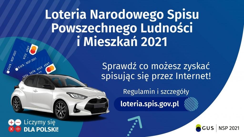 Plakat informacyjny Głównego Urzędu Statystycznego o Loterii Narodowego Spisu Powszechnego Ludności i Mieszkań 2021 zachęcający do spisania się przez internet. ,,Sprawdź co możesz zyskać spisując się przez internet. Regulamin i szczegóły na stronie loteria.spis.gov.pl  Na niebieskim tle znajduje się biały samochód i dwie karty płatnicze. Na dole po lewej stronie są znaki matematyczne: dodawanie, odejmowanie, mnożenie i dzielenie oraz biało-czerwony napis Liczymy się dla Polski. Po prawej stronie jest znak GUS Narodowy Spis Powszechny Ludności i Mieszkań.