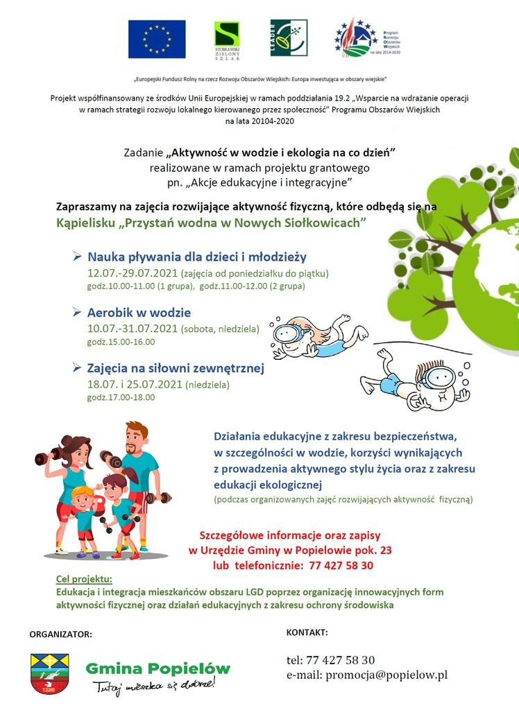 """Na górze plakatu znajduje się flaga Unii Europejskiej. Na fladze przedstawiony jest okrąg złożony  z dwunastu złotych gwiazd na błękitnym tle.  …………………………………. Projekt współfinansowany ze środków Unii Europejskiej w ramach poddziałania 19.2 """"Wsparcie na wdrażanie operacji w ramach strategii rozwoju lokalnego kierowanego przez społeczność"""" Programu Obszarów Wiejskich na lata 20104-2020 Zadanie """"Aktywność w wodzie i ekologia na co dzień"""" realizowane w ramach projektu grantowego pn. """"Akcje edukacyjne i integracyjne"""" Zapraszamy na zajęcia rozwijające aktywność fizyczną, które odbędą się na Kąpielisku """"Przystań wodna w Nowych Siołkowicach"""" Nauka pływania dla dzieci i młodzieży  12.07.-29.07.2021 (zajęcia od poniedziałku do piątku) godz.10.00-11.00 (1 grupa),  godz.11.00-12.00 (2 grupa) Aerobik w wodzie  10.07.-31.07.2021 (sobota, niedziela) godz.15.00-16.00 Zajęcia na siłowni zewnętrznej  18.07. i 25.07.2021 (niedziela) godz.17.00-18.00 Działania edukacyjne z zakresu bezpieczeństwa, w szczególności w wodzie, korzyści wynikających  z prowadzenia aktywnego stylu życia oraz z zakresu edukacji ekologicznej (podczas organizowanych zajęć rozwijających aktywność  fizyczną) Szczegółowe informacje oraz zapisy  w Urzędzie Gminy w Popielowie pok. 23 lub  telefonicznie:  77 427 58 30 Cel projektu: Edukacja i integracja mieszkańców obszaru LGD poprzez organizację innowacyjnych form aktywności fizycznej oraz działań edukacyjnych z zakresu ochrony środowiska.  Organizator:  pod napisem znajduje się herb Gminy Popielów, który podzielony jest na trzy części.  W centralnym punkcie na tle pasma gruntu rolnego - koloru zielonego oraz błękitu horyzontu umieszczony jest zgodnie z prawdą historyczną pług - koloru srebrzystego. W górnej części herbu znajduje się skośna kratka na przemian koloru żółtego i niebieskiego z zawieszonym krzyżem chrześcijańskim. Górny fragment herbu symbolizuje głęboko zakorzenioną tradycję chrześcijańską na terenie gminy. Dolna część herbu to fragment muru z czerwonej"""