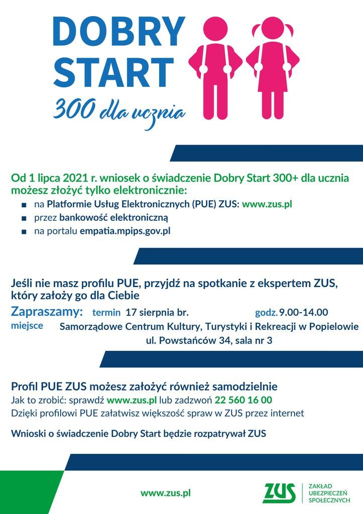 Plakat informujący o składaniu wniosków elektronicznie o świadczenie Dobry Start 300+ dla ucznia i spotkaniu z expertem ZUS, który pomoże założyć profil na Platformie Usług Elektronicznych ZUS. Spotkanie odbędzie się 17 sierpnia 2021 w godzinach 9.00-14.00 w Samorządowym Centrum Kultury, Turystyki i Rekreacji w Popielowie, ul Powastańców 34, sala nr 3