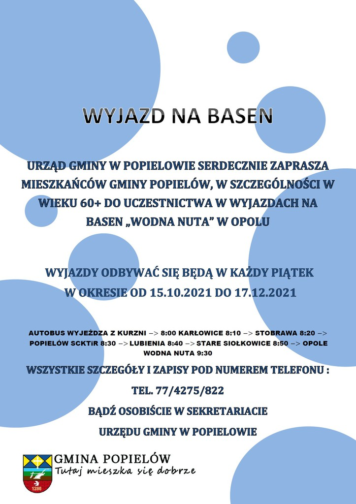 """Wyjazd na basen  Urząd gminy w Popielowie serdecznie zaprasza mieszkańców gminy Popielów, w szczególności w wieku 60+ do uczestnictwa w wyjazdach na basen """"wodna nuta"""" w Opolu  Wyjazdy odbywać się będą w każdy piątek W okresie od 15.10.2021 do 17.12.2021  Autobus wyjeżdża z Kurzni -> 8:00 Karłowice 8:10 -> Stobrawa 8:20 -> Popielów SCKTiR 8:30 -> Lubienia 8:40 -> Stare Siołkowice 8:50 -> Opole Wodna Nuta 9:30 Wszystkie szczegóły i zapisy pod numerem telefonu : Tel. 77/4275/822  Bądź osobiście w sekretariacie  Urzędu gminy w Popielowie  Gmina Popielów tutaj mieszka się dobrze"""